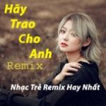 Download nhạc hay Hãy Trao Cho Anh Remix - Nhạc Trẻ Remix Hay Nhất Mp3 miễn phí