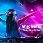 Nhạc Remix - Quẩy Như Đi Bar | Tải nhạc hot