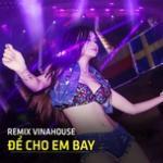 Tải nhạc Mp3 Remix Vinahouse - Để Cho Em Bay mới