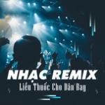 Nghe nhạc hot Nhạc Remix - Liều Thuốc Cho Dân Bay online