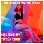 Tải bài hát hay Nhạc Remix Hay Tuyển Chọn - Nhạc Trẻ Remix 2019 Hay Nhất Hiện Nay Mp3 mới